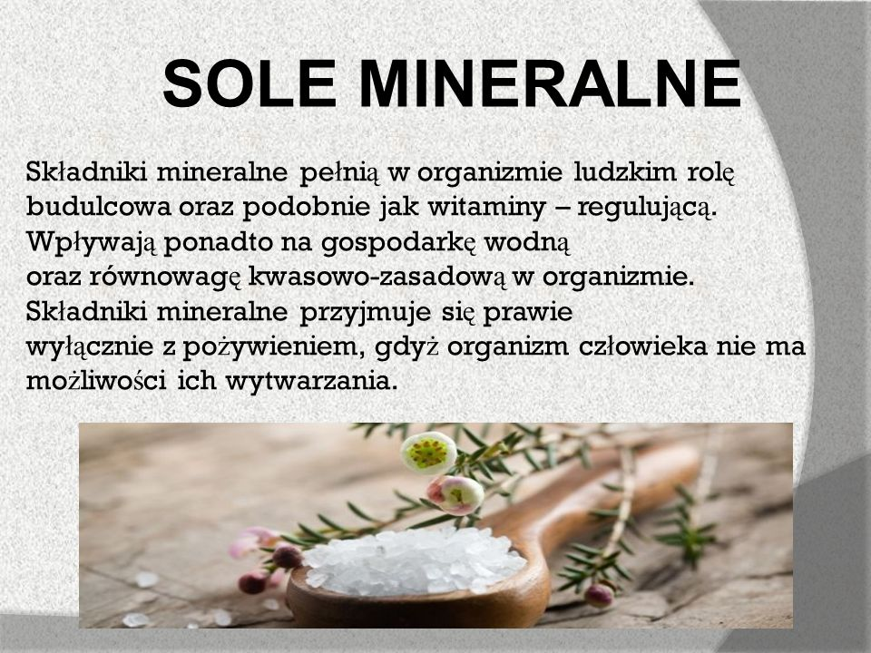 SOLE MINERALNE Składniki mineralne pełnią w organizmie ludzkim rolę budulcowa oraz podobnie jak witaminy – regulującą.