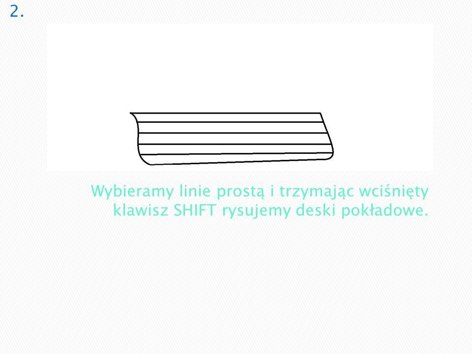 2. Wybieramy linie prostą i trzymając wciśnięty klawisz SHIFT rysujemy deski pokładowe.