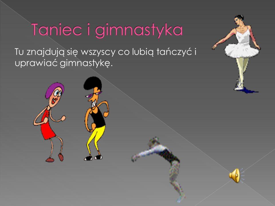 Taniec i gimnastyka Tu znajdują się wszyscy co lubią tańczyć i uprawiać gimnastykę.