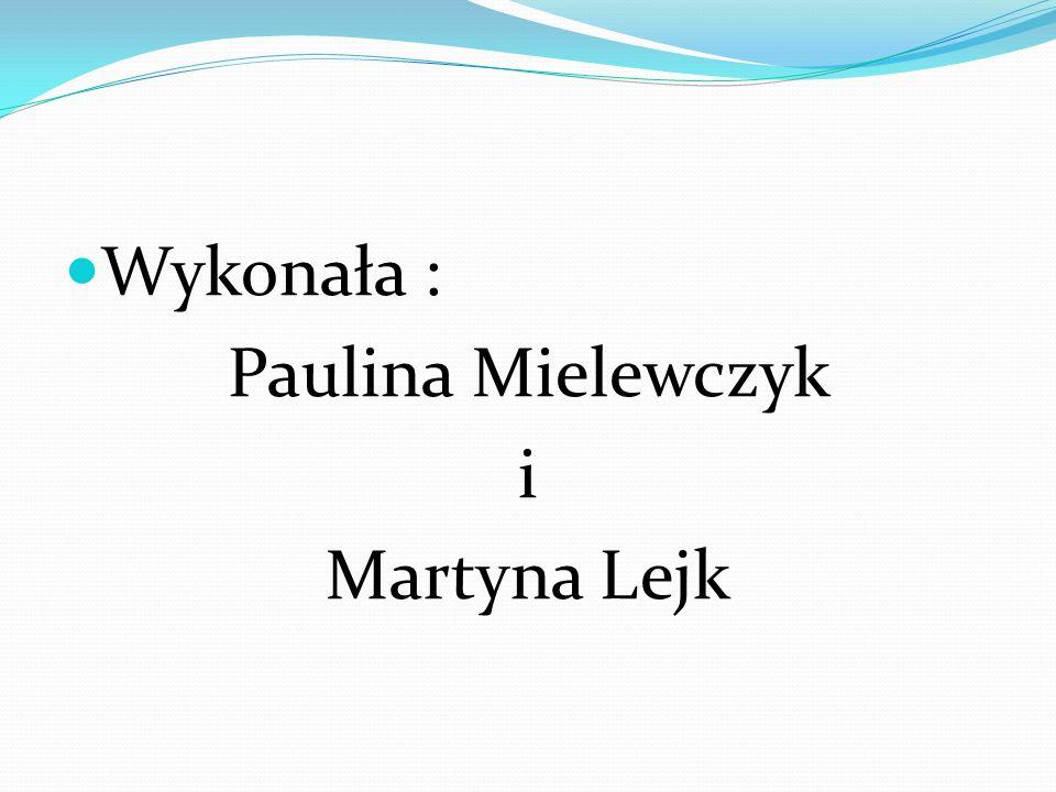 Wykonała : Paulina Mielewczyk i Martyna Lejk