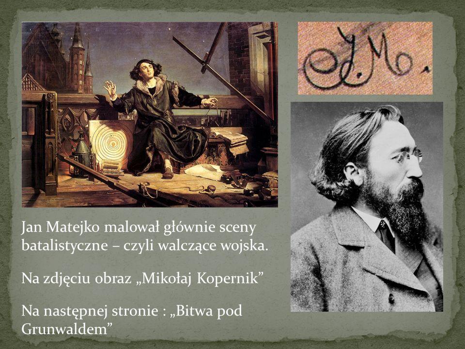 Jan Matejko malował głównie sceny batalistyczne – czyli walczące wojska.