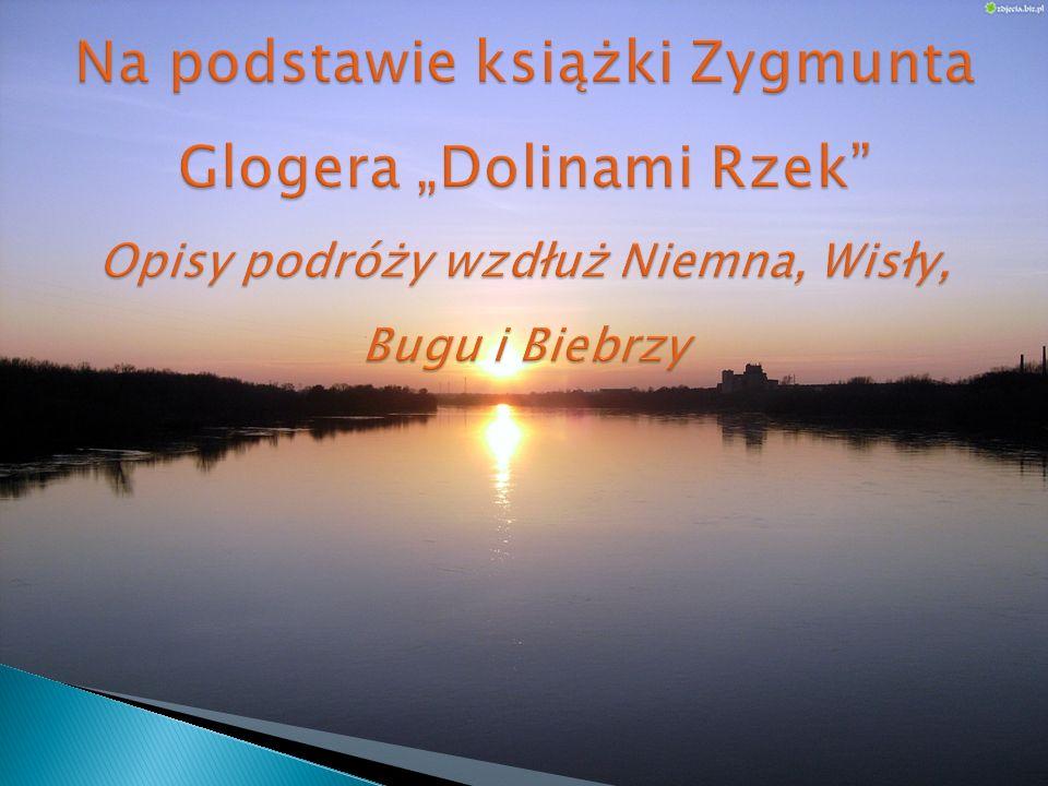 """Na podstawie książki Zygmunta Glogera """"Dolinami Rzek Opisy podróży wzdłuż Niemna, Wisły, Bugu i Biebrzy"""