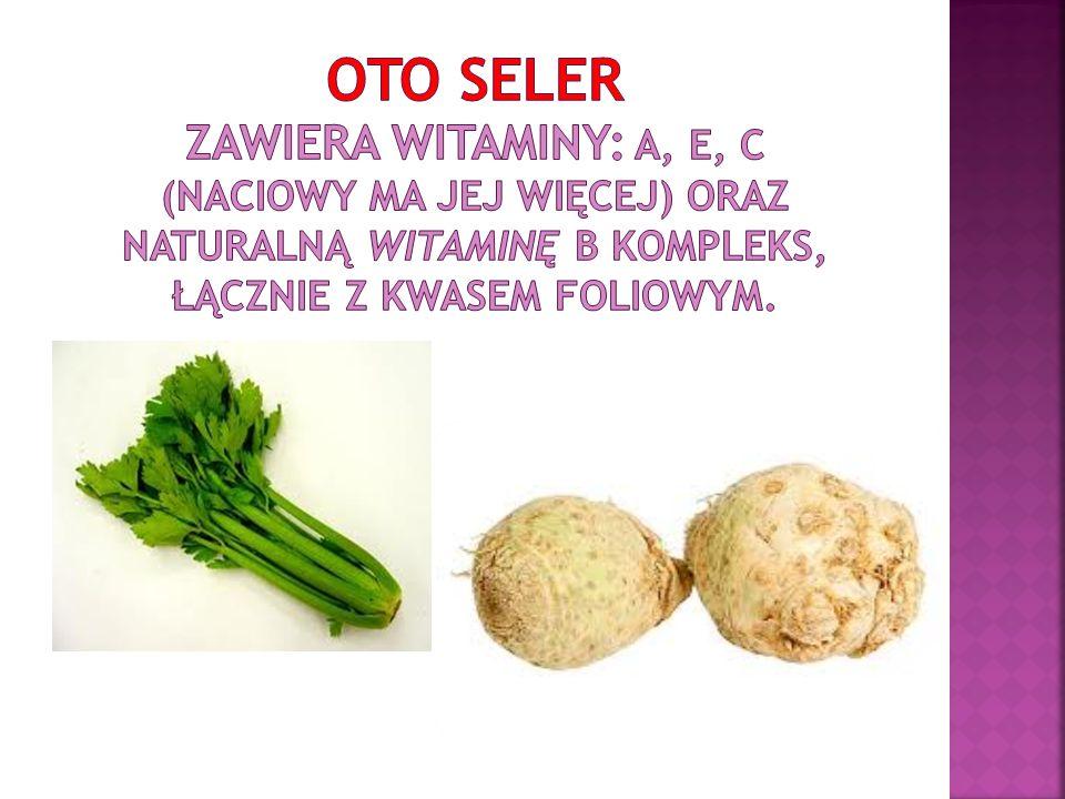 Oto seler zawiera witaminy: A, E, C (naciowy ma jej więcej) oraz naturalną witaminę B kompleks, łącznie z kwasem foliowym.