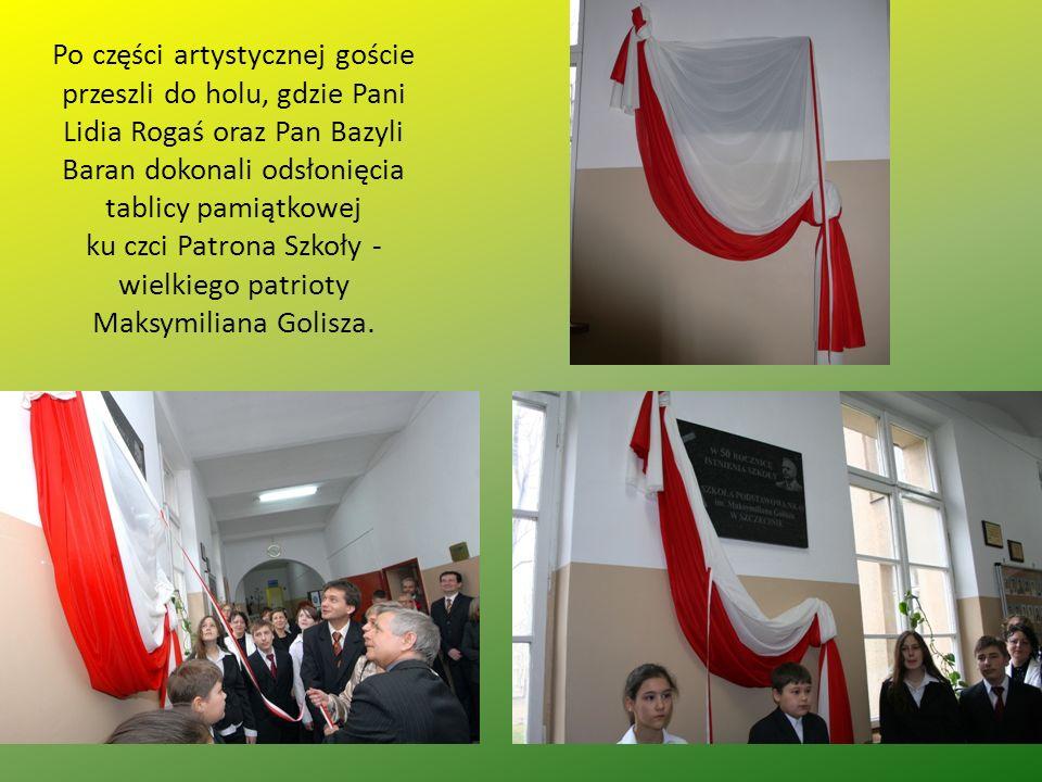 Po części artystycznej goście przeszli do holu, gdzie Pani Lidia Rogaś oraz Pan Bazyli Baran dokonali odsłonięcia tablicy pamiątkowej ku czci Patrona Szkoły - wielkiego patrioty Maksymiliana Golisza.