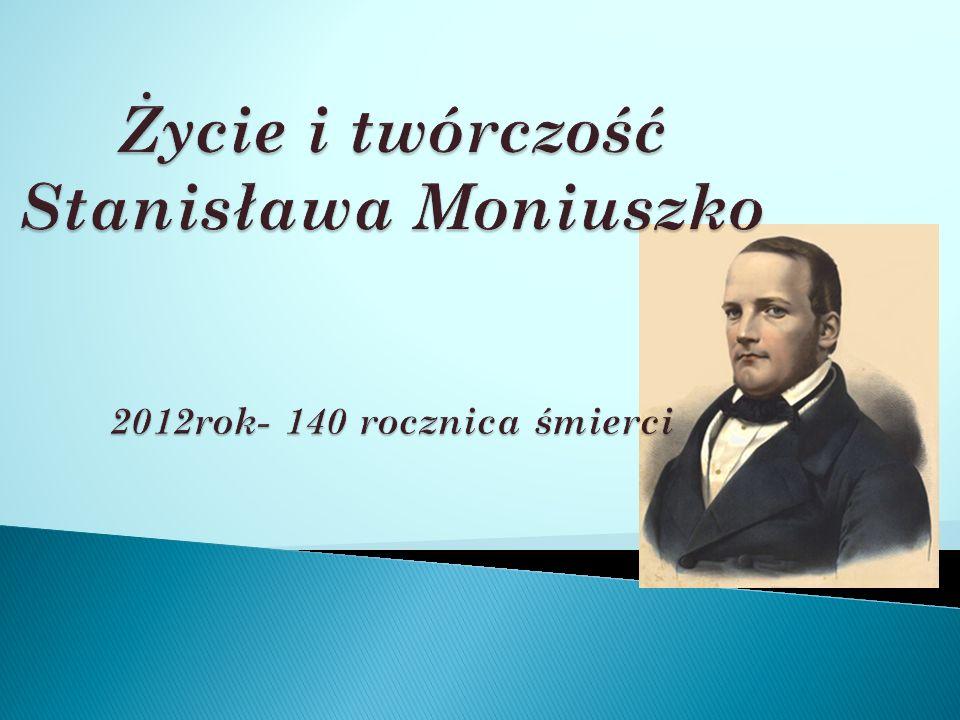 Życie i twórczość Stanisława Moniuszko 2012rok- 140 rocznica śmierci