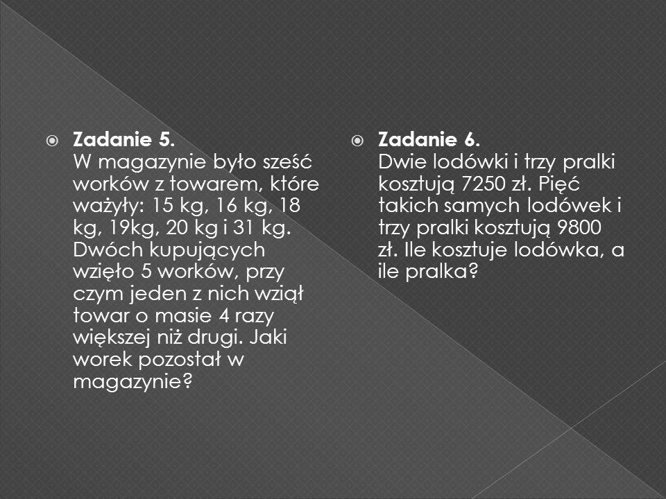 Zadanie 5. W magazynie było sześć worków z towarem, które ważyły: 15 kg, 16 kg, 18 kg, 19kg, 20 kg i 31 kg. Dwóch kupujących wzięło 5 worków, przy czym jeden z nich wziął towar o masie 4 razy większej niż drugi. Jaki worek pozostał w magazynie