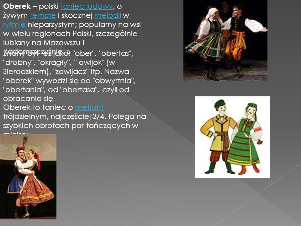 Oberek – polski taniec ludowy, o żywym tempie i skocznej melodii w rytmie nieparzystym; popularny na wsi w wielu regionach Polski, szczególnie lubiany na Mazowszu i Radomszczyźnie. 5