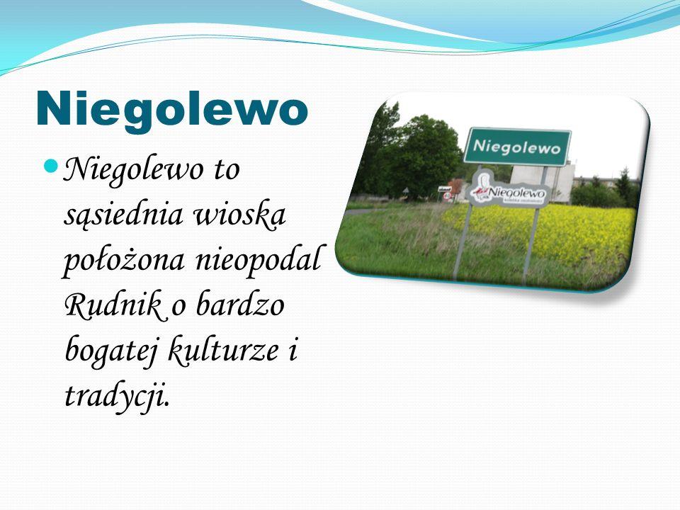 Niegolewo Niegolewo to sąsiednia wioska położona nieopodal Rudnik o bardzo bogatej kulturze i tradycji.