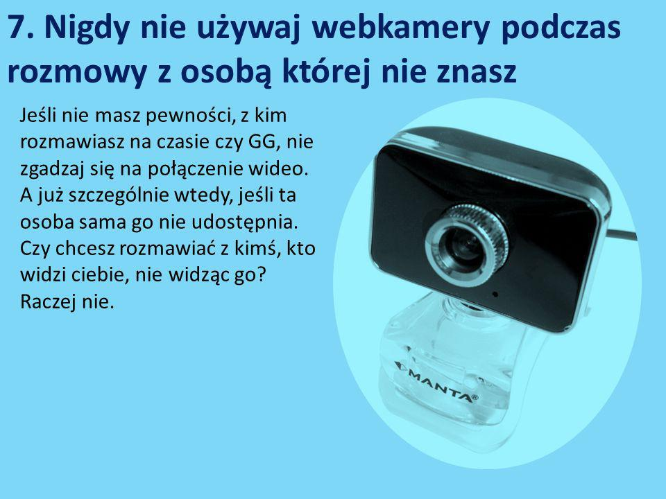 7. Nigdy nie używaj webkamery podczas rozmowy z osobą której nie znasz