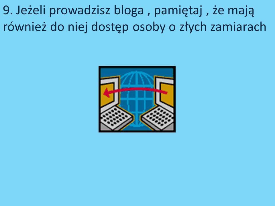 9. Jeżeli prowadzisz bloga , pamiętaj , że mają również do niej dostęp osoby o złych zamiarach