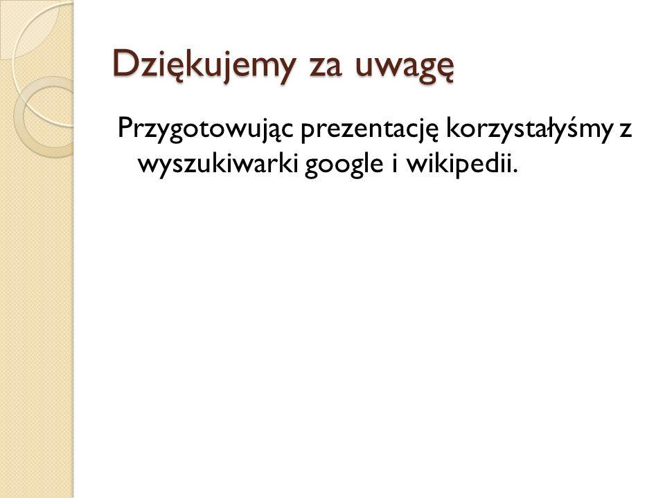 Dziękujemy za uwagę Przygotowując prezentację korzystałyśmy z wyszukiwarki google i wikipedii.