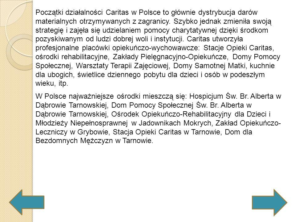 Początki działalności Caritas w Polsce to głównie dystrybucja darów materialnych otrzymywanych z zagranicy. Szybko jednak zmieniła swoją strategię i zajęła się udzielaniem pomocy charytatywnej dzięki środkom pozyskiwanym od ludzi dobrej woli i instytucji. Caritas utworzyła profesjonalne placówki opiekuńczo-wychowawcze: Stacje Opieki Caritas, ośrodki rehabilitacyjne, Zakłady Pielęgnacyjno-Opiekuńcze, Domy Pomocy Społecznej, Warsztaty Terapii Zajęciowej, Domy Samotnej Matki, kuchnie dla ubogich, świetlice dziennego pobytu dla dzieci i osób w podeszłym wieku, itp.