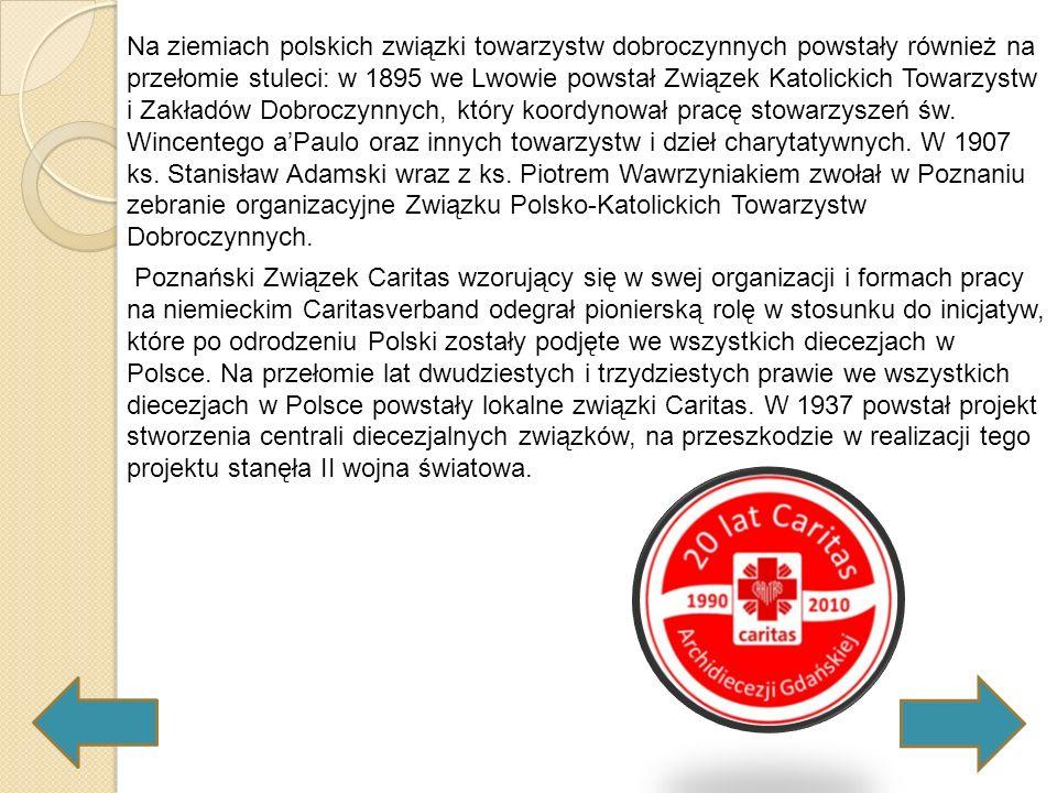 Na ziemiach polskich związki towarzystw dobroczynnych powstały również na przełomie stuleci: w 1895 we Lwowie powstał Związek Katolickich Towarzystw i Zakładów Dobroczynnych, który koordynował pracę stowarzyszeń św. Wincentego a'Paulo oraz innych towarzystw i dzieł charytatywnych. W 1907 ks. Stanisław Adamski wraz z ks. Piotrem Wawrzyniakiem zwołał w Poznaniu zebranie organizacyjne Związku Polsko-Katolickich Towarzystw Dobroczynnych.