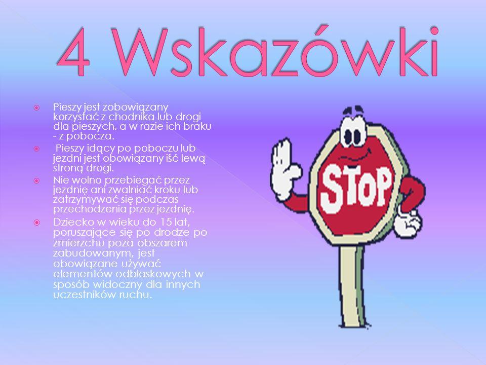 4 WskazówkiPieszy jest zobowiązany korzystać z chodnika lub drogi dla pieszych, a w razie ich braku - z pobocza.