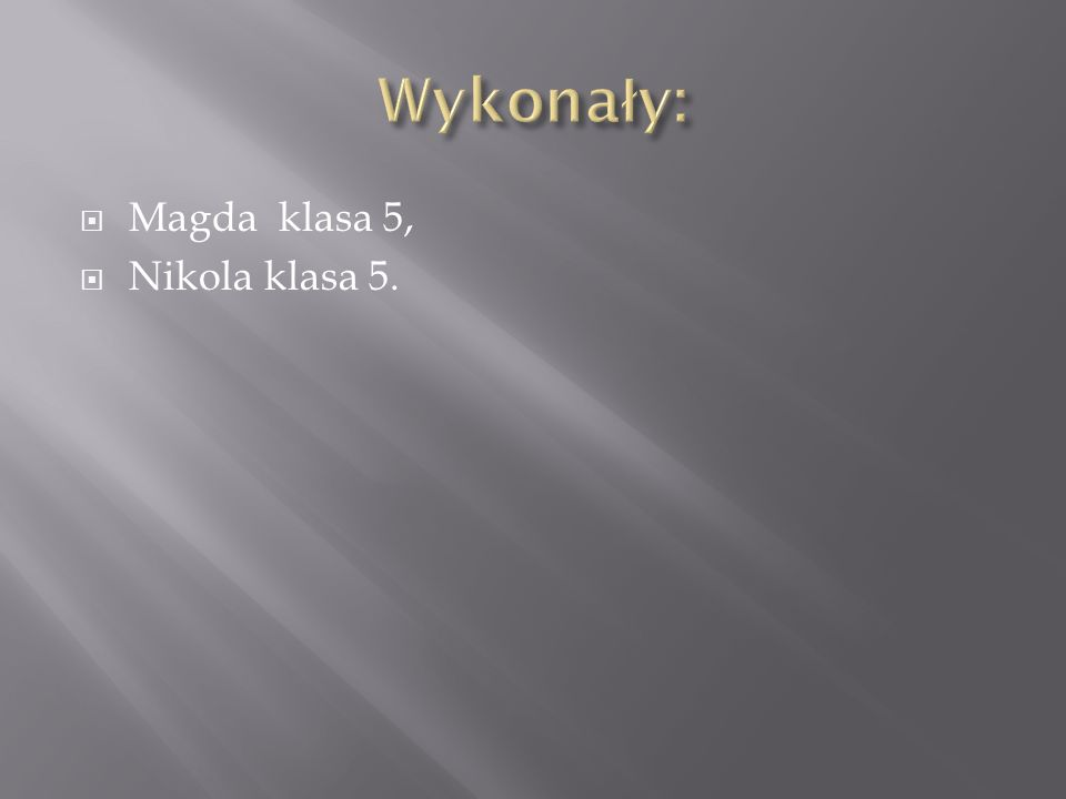 Wykonały: Magda klasa 5, Nikola klasa 5.