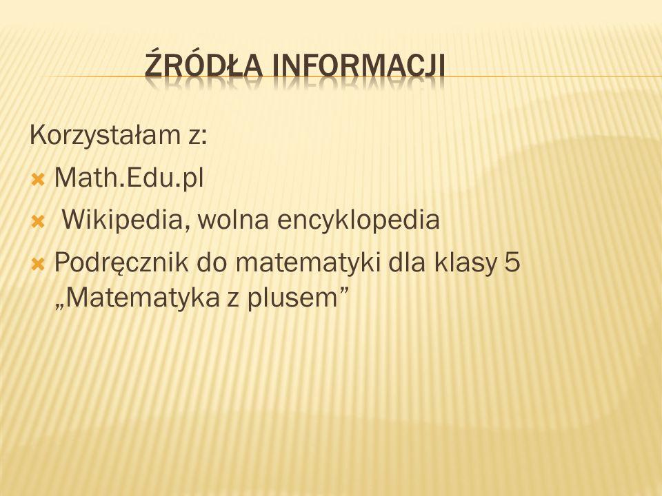 ŹRÓDŁA INFORMACJI Korzystałam z: Math.Edu.pl
