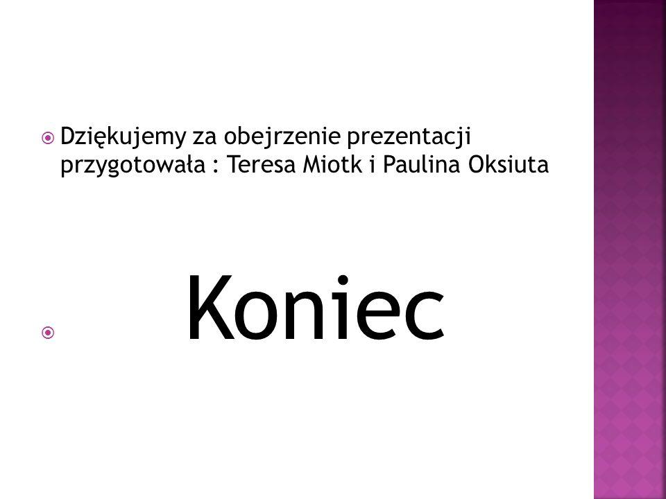 Dziękujemy za obejrzenie prezentacji przygotowała : Teresa Miotk i Paulina Oksiuta