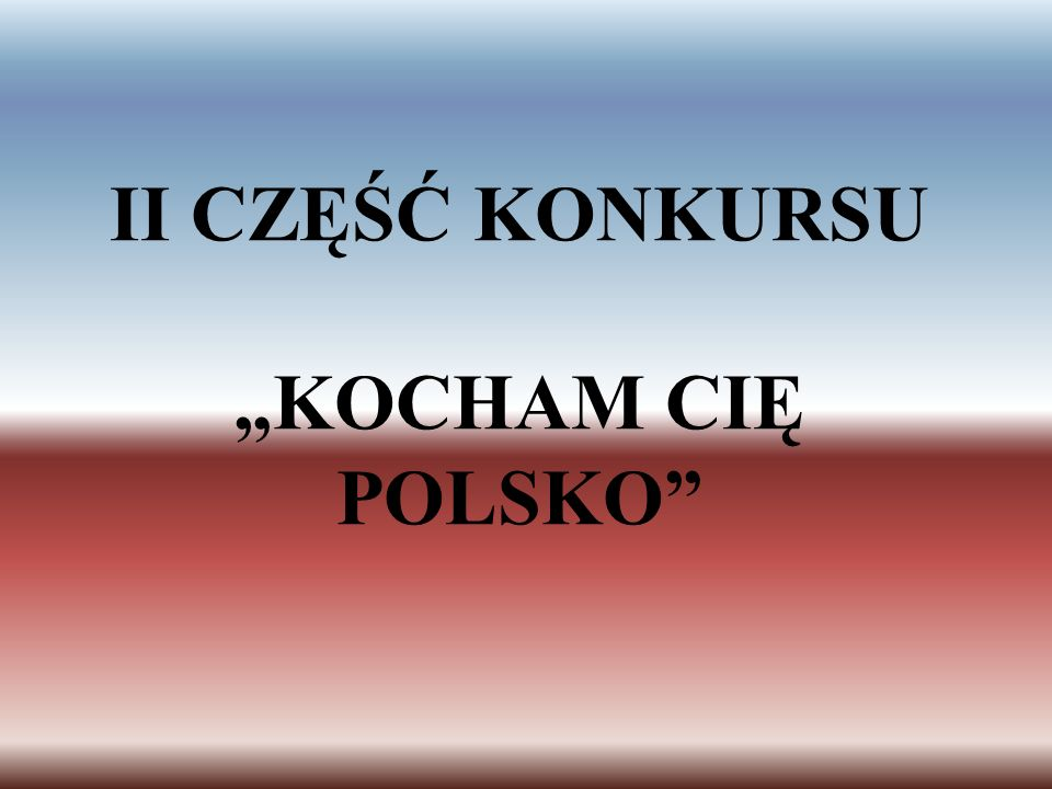 "II CZĘŚĆ KONKURSU ""KOCHAM CIĘ POLSKO"
