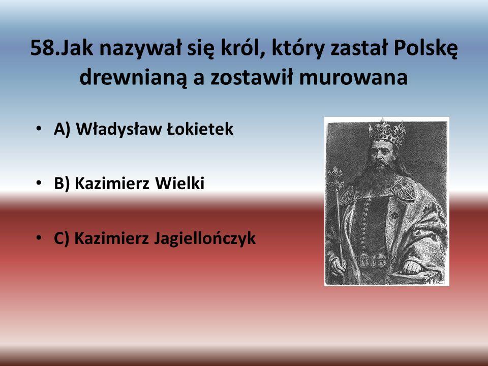 58.Jak nazywał się król, który zastał Polskę drewnianą a zostawił murowana