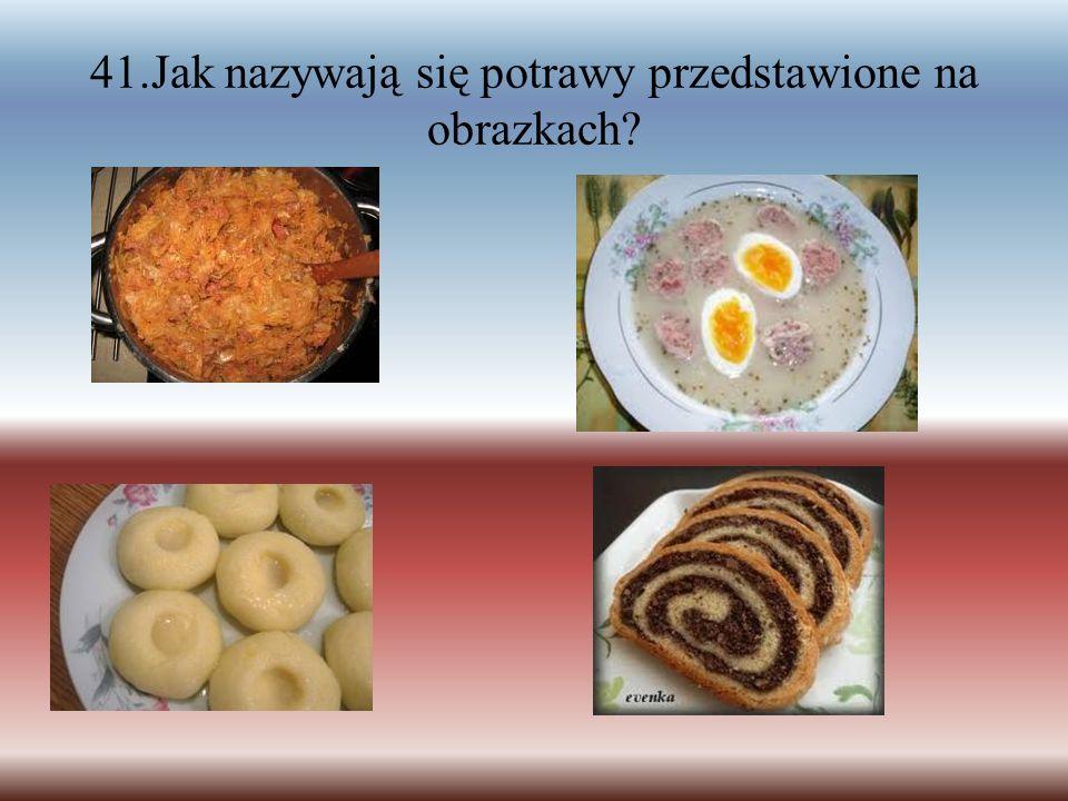 41.Jak nazywają się potrawy przedstawione na obrazkach