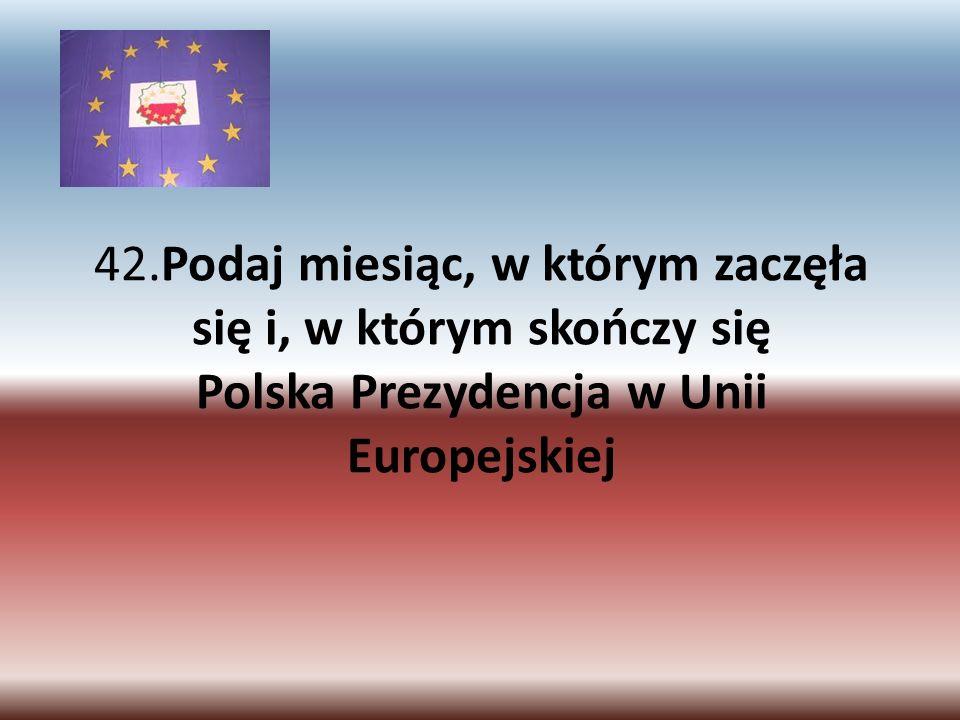 42.Podaj miesiąc, w którym zaczęła się i, w którym skończy się Polska Prezydencja w Unii Europejskiej