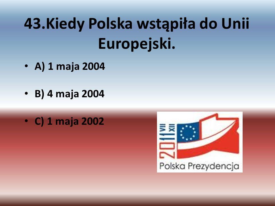 43.Kiedy Polska wstąpiła do Unii Europejski.
