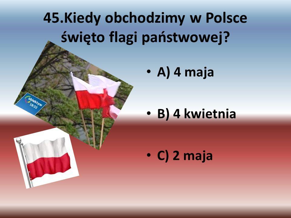 45.Kiedy obchodzimy w Polsce święto flagi państwowej