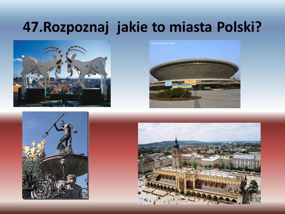 47.Rozpoznaj jakie to miasta Polski