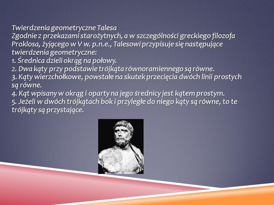 Twierdzenia geometryczne Talesa Zgodnie z przekazami starożytnych, a w szczególności greckiego filozofa Proklosa, żyjącego w V w.