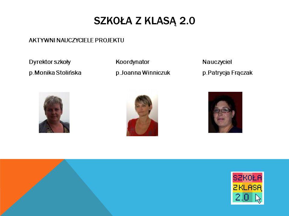 SZKOŁA Z KLASĄ 2.0 AKTYWNI NAUCZYCIELE PROJEKTU Dyrektor szkoły Koordynator Nauczyciel p.Monika Stolińska p.Joanna Winniczuk p.Patrycja Frączak