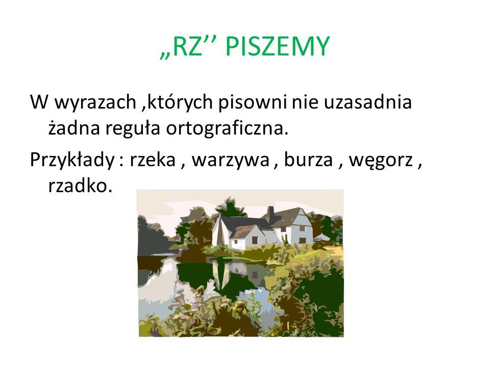 """""""RZ'' PISZEMY W wyrazach ,których pisowni nie uzasadnia żadna reguła ortograficzna."""