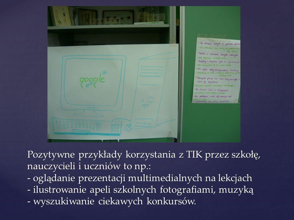 Pozytywne przykłady korzystania z TIK przez szkołę, nauczycieli i uczniów to np.: - oglądanie prezentacji multimedialnych na lekcjach - ilustrowanie apeli szkolnych fotografiami, muzyką - wyszukiwanie ciekawych konkursów.