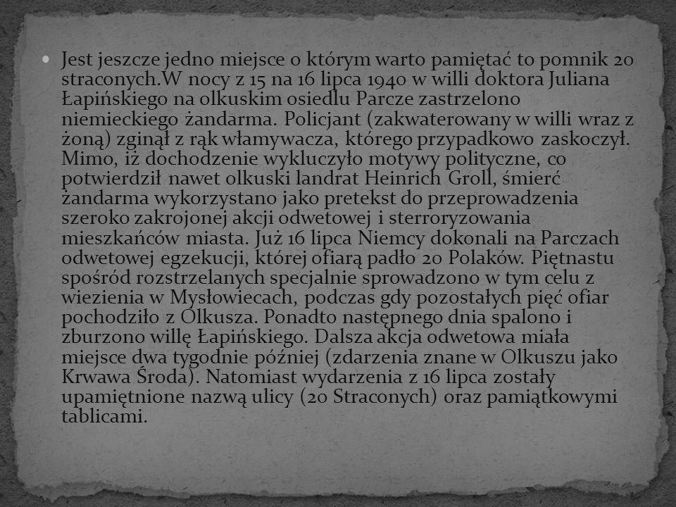 Jest jeszcze jedno miejsce o którym warto pamiętać to pomnik 20 straconych.W nocy z 15 na 16 lipca 1940 w willi doktora Juliana Łapińskiego na olkuskim osiedlu Parcze zastrzelono niemieckiego żandarma.