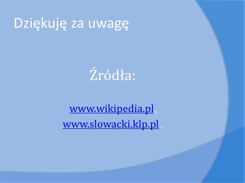 Dziękuję za uwagę Źródła: www.wikipedia.pl, www.slowacki.klp.pl .