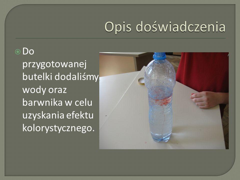 Opis doświadczenia Do przygotowanej butelki dodaliśmy wody oraz barwnika w celu uzyskania efektu kolorystycznego.