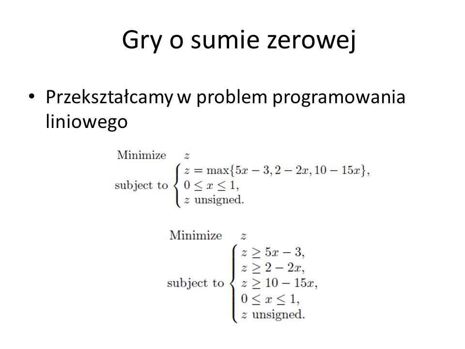 Gry o sumie zerowej Przekształcamy w problem programowania liniowego