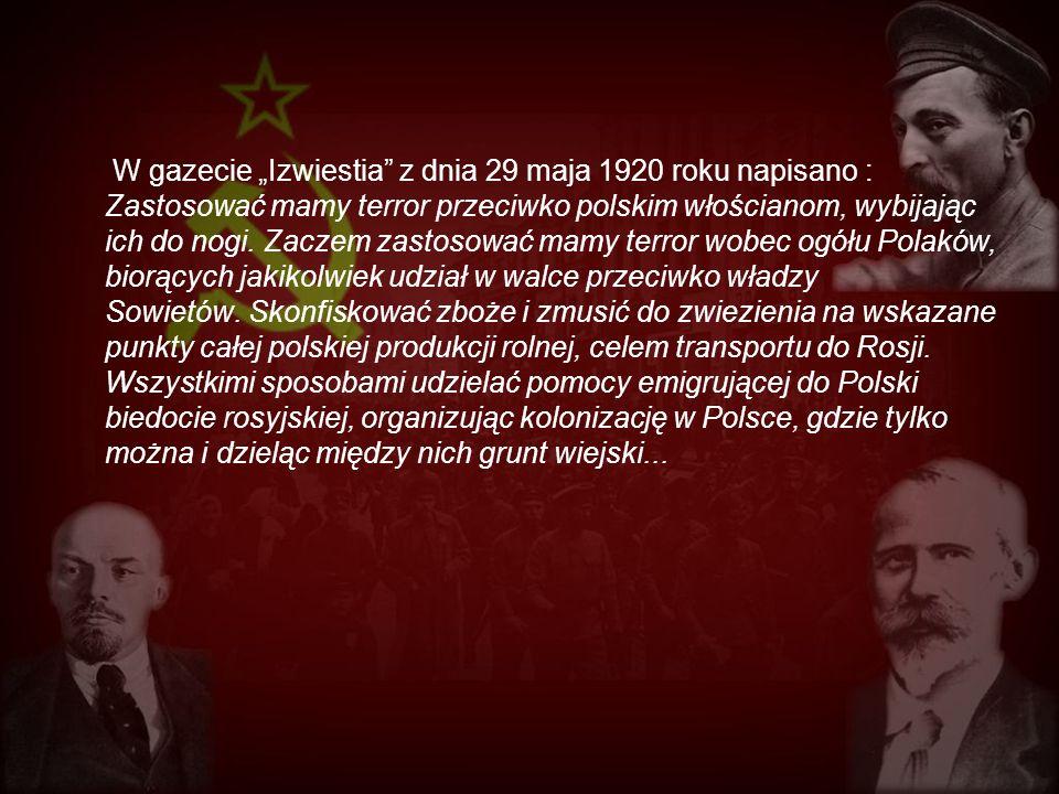 """W gazecie """"Izwiestia z dnia 29 maja 1920 roku napisano : Zastosować mamy terror przeciwko polskim włościanom, wybijając ich do nogi."""