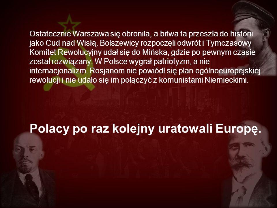 Ostatecznie Warszawa się obroniła, a bitwa ta przeszła do historii jako Cud nad Wisłą. Bolszewicy rozpoczęli odwrót i Tymczasowy Komitet Rewolucyjny udał się do Mińska, gdzie po pewnym czasie został rozwiązany. W Polsce wygrał patriotyzm, a nie internacjonalizm. Rosjanom nie powiódł się plan ogólnoeuropejskiej rewolucji i nie udało się im połączyć z komunistami Niemieckimi.
