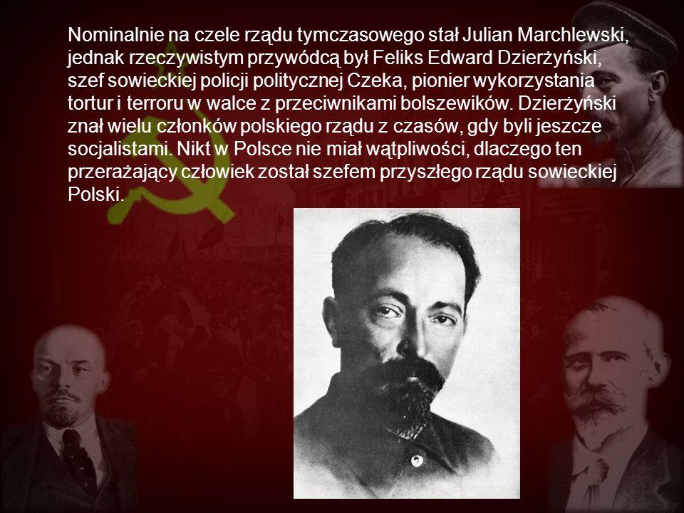 Nominalnie na czele rządu tymczasowego stał Julian Marchlewski, jednak rzeczywistym przywódcą był Feliks Edward Dzierżyński, szef sowieckiej policji politycznej Czeka, pionier wykorzystania tortur i terroru w walce z przeciwnikami bolszewików.