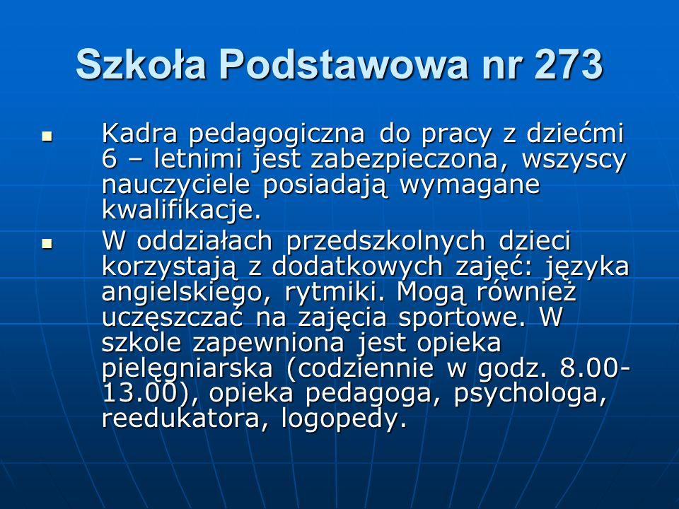 Szkoła Podstawowa nr 273 Kadra pedagogiczna do pracy z dziećmi 6 – letnimi jest zabezpieczona, wszyscy nauczyciele posiadają wymagane kwalifikacje.