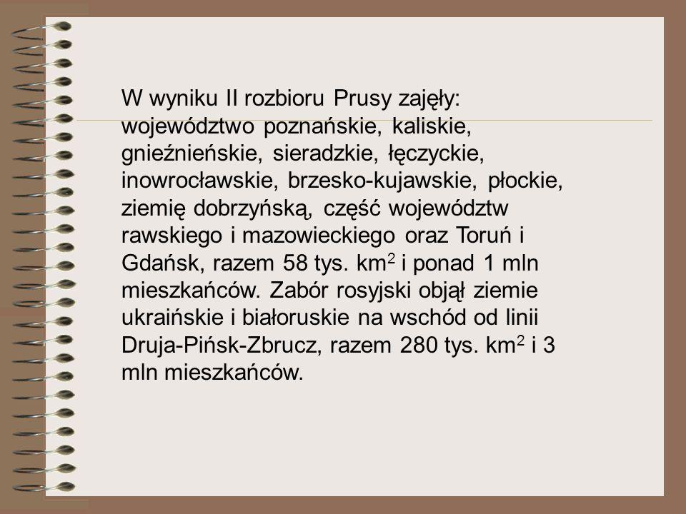 W wyniku II rozbioru Prusy zajęły: województwo poznańskie, kaliskie, gnieźnieńskie, sieradzkie, łęczyckie, inowrocławskie, brzesko-kujawskie, płockie, ziemię dobrzyńską, część województw rawskiego i mazowieckiego oraz Toruń i Gdańsk, razem 58 tys.