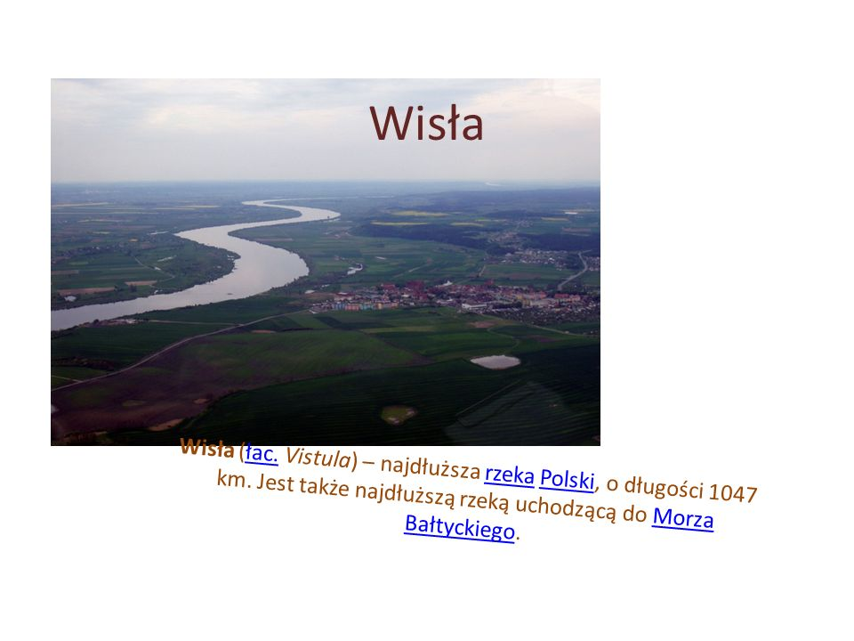 Wisła Wisła (łac. Vistula) – najdłuższa rzeka Polski, o długości 1047 km.
