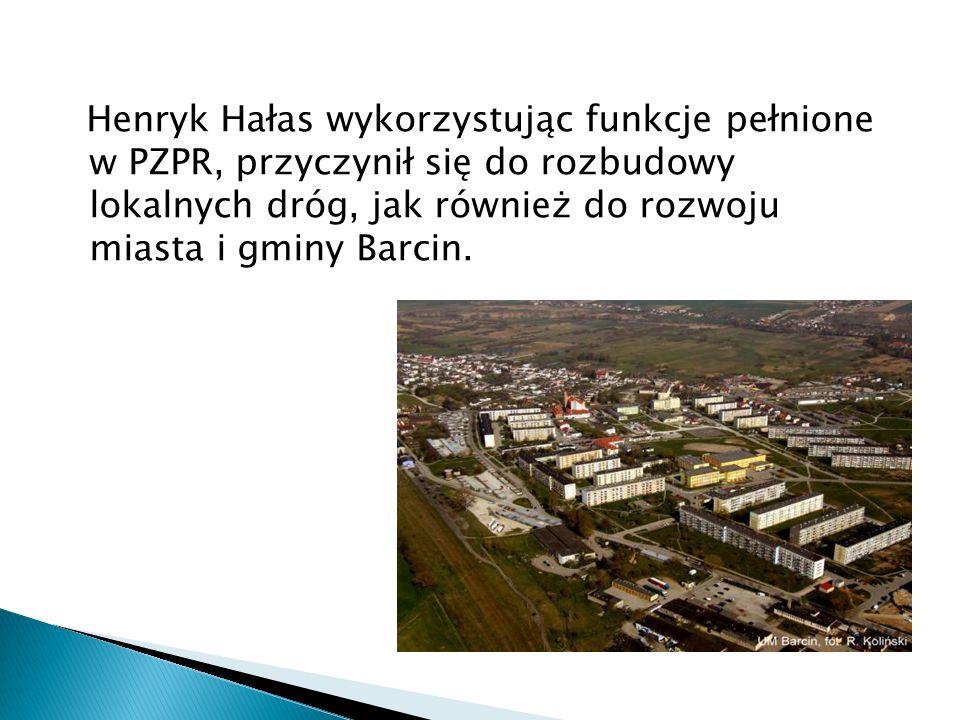 Henryk Hałas wykorzystując funkcje pełnione w PZPR, przyczynił się do rozbudowy lokalnych dróg, jak również do rozwoju miasta i gminy Barcin.