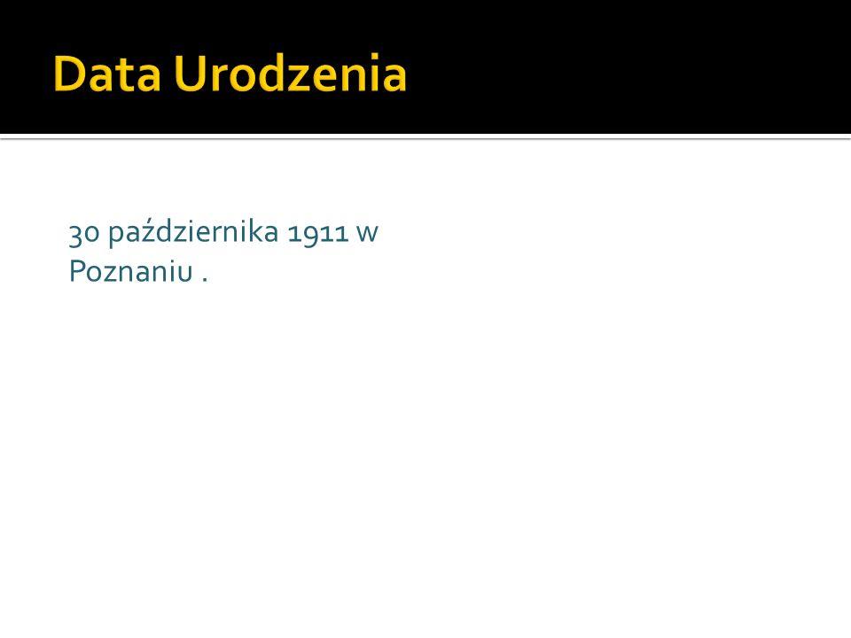 Data Urodzenia 30 października 1911 w Poznaniu .
