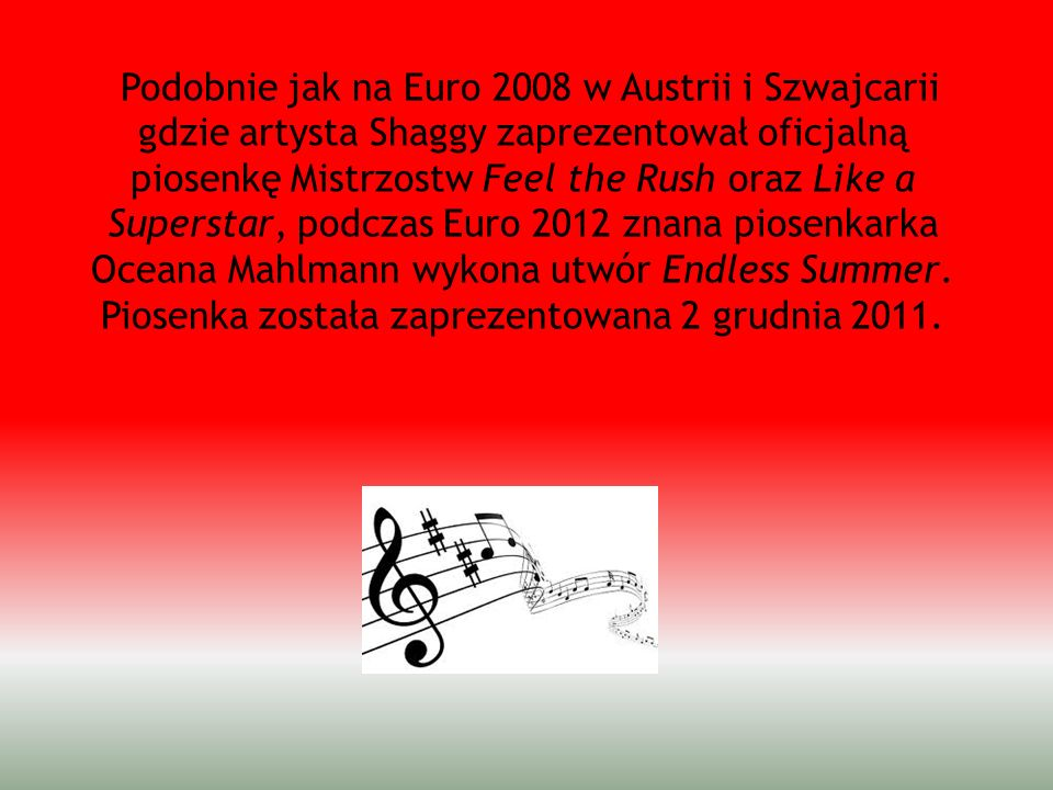 Podobnie jak na Euro 2008 w Austrii i Szwajcarii gdzie artysta Shaggy zaprezentował oficjalną piosenkę Mistrzostw Feel the Rush oraz Like a Superstar, podczas Euro 2012 znana piosenkarka Oceana Mahlmann wykona utwór Endless Summer.