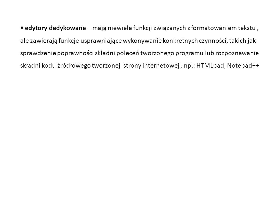 edytory dedykowane – mają niewiele funkcji związanych z formatowaniem tekstu , ale zawierają funkcje usprawniające wykonywanie konkretnych czynności, takich jak sprawdzenie poprawności składni poleceń tworzonego programu lub rozpoznawanie składni kodu źródłowego tworzonej strony internetowej , np.: HTMLpad, Notepad++
