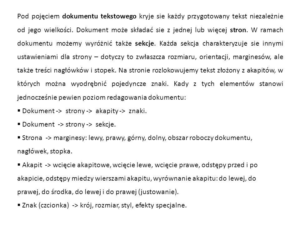 Pod pojęciem dokumentu tekstowego kryje sie każdy przygotowany tekst niezależnie od jego wielkości. Dokument może składać sie z jednej lub więcej stron. W ramach dokumentu możemy wyróżnić także sekcje. Każda sekcja charakteryzuje sie innymi ustawieniami dla strony – dotyczy to zwłaszcza rozmiaru, orientacji, marginesów, ale także treści nagłówków i stopek. Na stronie rozlokowujemy tekst złożony z akapitów, w których można wyodrębnić pojedyncze znaki. Kady z tych elementów stanowi jednocześnie pewien poziom redagowania dokumentu: