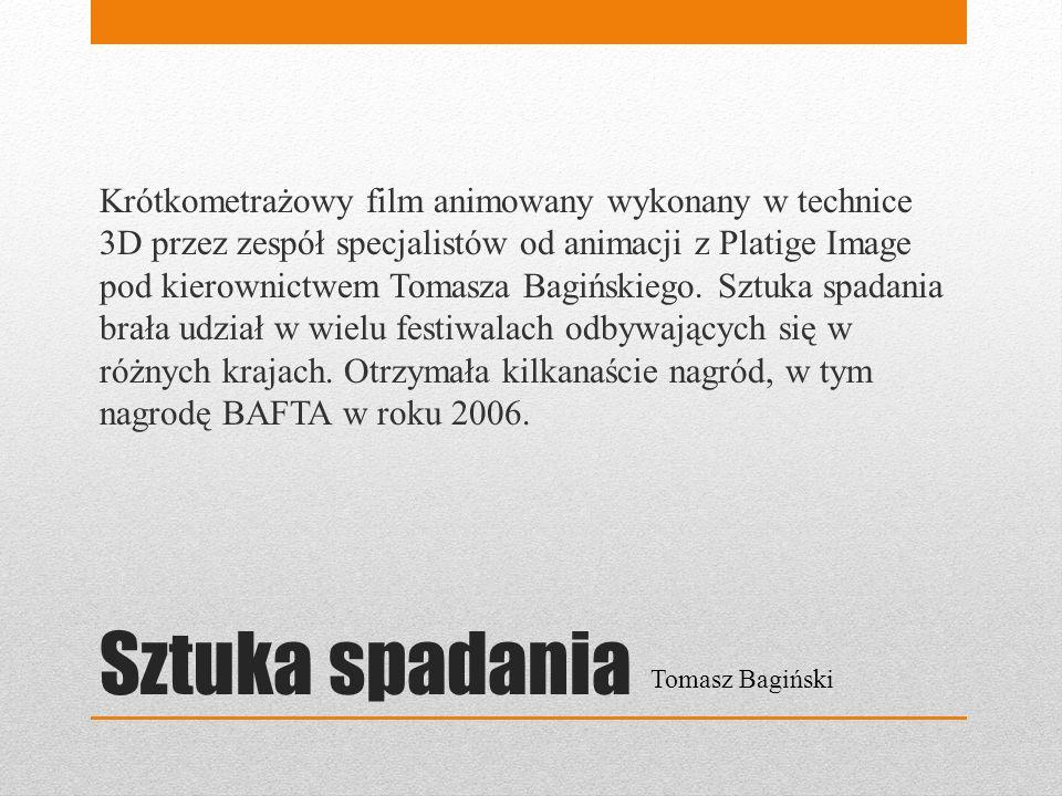 Krótkometrażowy film animowany wykonany w technice 3D przez zespół specjalistów od animacji z Platige Image pod kierownictwem Tomasza Bagińskiego. Sztuka spadania brała udział w wielu festiwalach odbywających się w różnych krajach. Otrzymała kilkanaście nagród, w tym nagrodę BAFTA w roku 2006.
