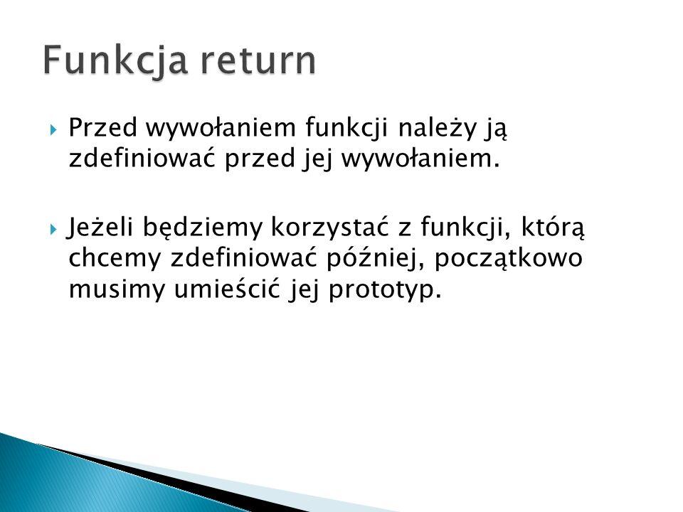 Funkcja return Przed wywołaniem funkcji należy ją zdefiniować przed jej wywołaniem.