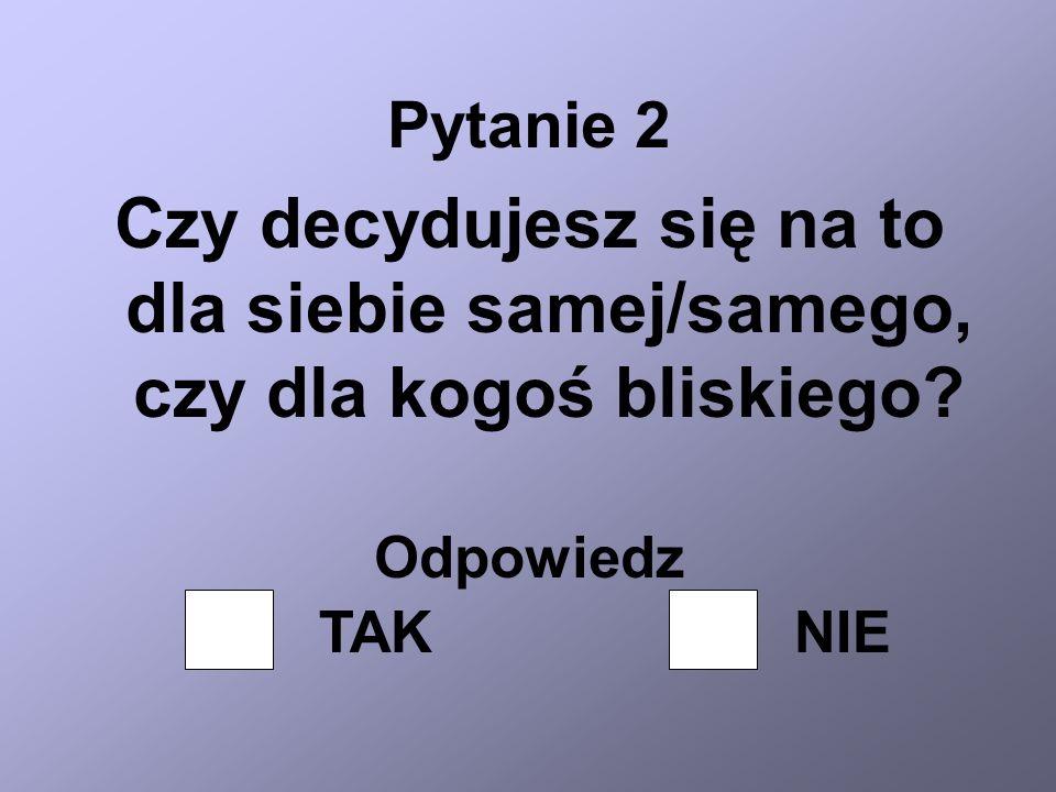 Pytanie 2 Czy decydujesz się na to dla siebie samej/samego, czy dla kogoś bliskiego Odpowiedz. TAK.